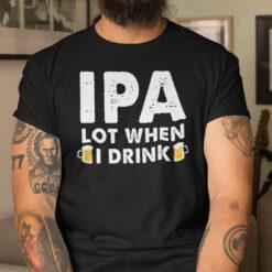 IPA Lot When I Drink Shirt Beer Lover Tee
