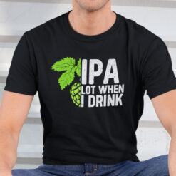IPA Lot When I Drink Shirt Funny Drinking Beer Shirt
