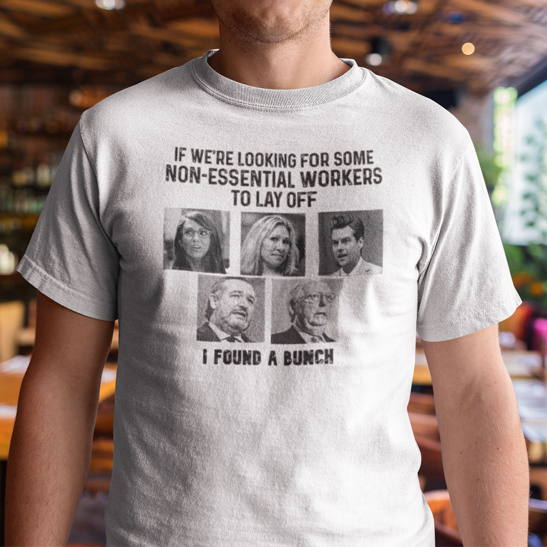 If We're Looking For Some Non-Essential Workers To Lay Off I Found A Bunch Shirt