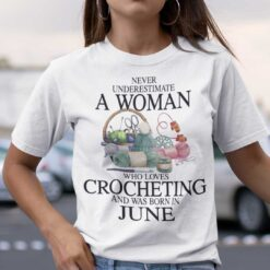 Never Underestimate A Woman Who Loves Crocheting Shirt June
