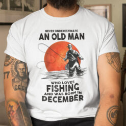 Never Underestimate An Old Man Who Loves Fishing Shirt December