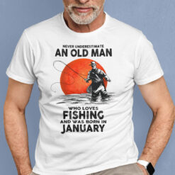 Never Underestimate An Old Man Who Loves Fishing Shirt January