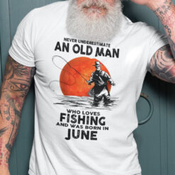 Never Underestimate An Old Man Who Loves Fishing Shirt June