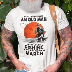 Never Underestimate An Old Man Who Loves Fishing Shirt March
