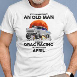 Never Underestimate Old Man Who Loves Drag Racing Shirt April