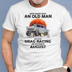 Never Underestimate Old Man Who Loves Drag Racing Shirt August