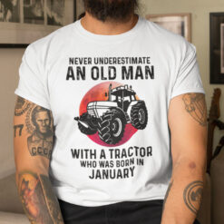 Never Underestimate Old Man With A Tractor Shirt January