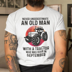 Never Underestimate Old Man With A Tractor Shirt September