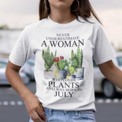 Never Underestimate Woman Who Loves Plants Shirt July