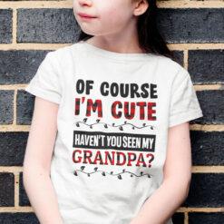 Of Course I'm Cute Haven't You Seen My Granpa Shirt