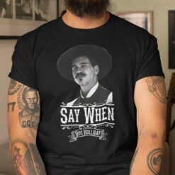 Say When T Shirt Say When Doc Holliday