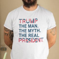 Trump The Man The Myth The Real President Shirt
