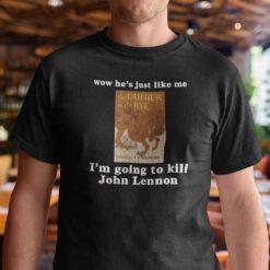 Wow He's Just Like Me I'm Going To Kill John Lennon T Shirt r