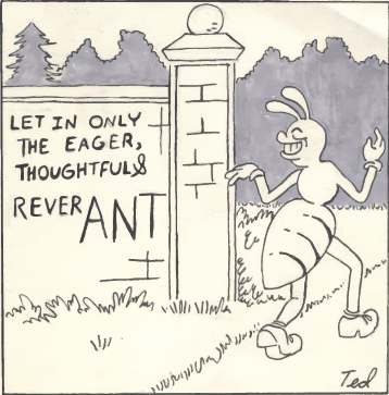 """A cartoon drawing of an ant and a sign that says """"let in only the eager, thoughtful and reverANT"""""""