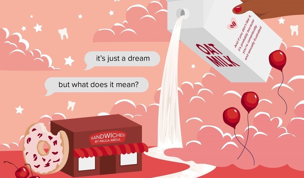 "A look into one's dreams features a Paula Abdul Sandwich shop, giant donut, Nemo, balloons, and a waterfall of oat milk. Clouds are ground level and a text bubble asks, ""it's just a dream, but what does it mean?""."