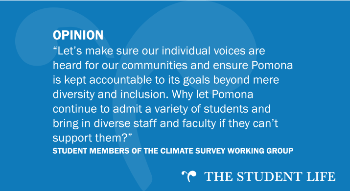 """""""Let's make sure our individual voices are heard for our communities and ensure Pomona is kept accountable to its goals beyond mere diversity and inclusion. Why let Pomona continue to admit a variety of students and bring in diverse staff and faculty if they can't support them?"""" — Student Members of the Climate Survey Working Group"""
