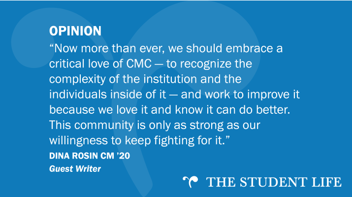 """Now more than ever, we should embrace a critical love of CMC — to recognize the complexity of the institution and the individuals inside of it — and work to improve it because we love it and know it can do better. This community is only as strong as our willingness to keep fighting for it."" — Dina Rosin CM '20"