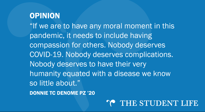 """""""If we are to have any moral moment in this pandemic, it needs to include having compassion for others. Nobody deserves COVID-19. Nobody deserves complications. Nobody deserves to have their very humanity equated with a disease we know so little about."""" — Donnie TC Denome PZ '20"""