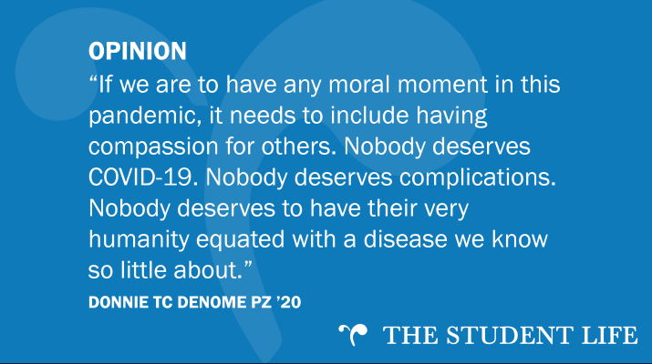 """If we are to have any moral moment in this pandemic, it needs to include having compassion for others. Nobody deserves COVID-19. Nobody deserves complications. Nobody deserves to have their very humanity equated with a disease we know so little about."" — Donnie TC Denome PZ '20"