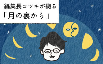 編集長コツキが綴る 「月の裏から」