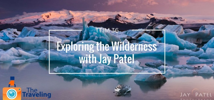 TTIM 36 – Exploring The Wilderness with Jay Patel