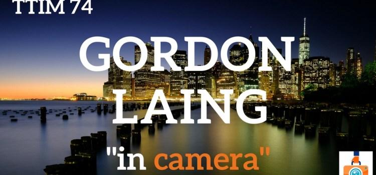 """TTIM 74 – Gordon Laing """"in camera"""""""