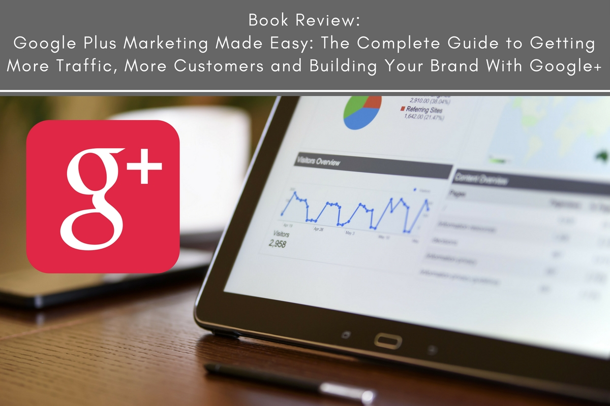 Book Review: Google Plus Marketing Made Easy: The Complete Guide to Getting More Traffic, More Customers and Building Your Brand With Google+