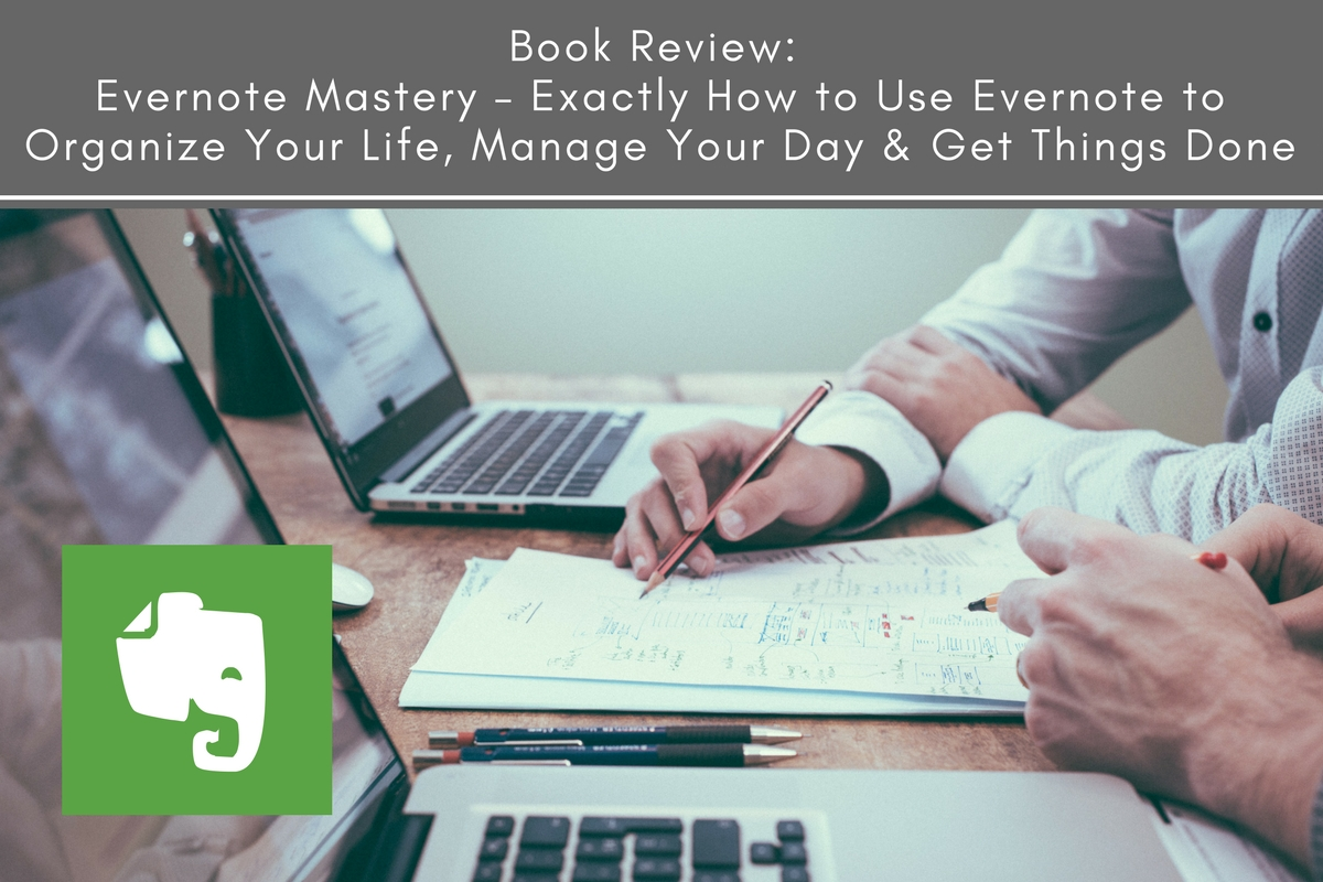 Book Review: Evernote Mastery – Exactly How to Use Evernote to Organize Your Life, Manage Your Day & Get Things Done
