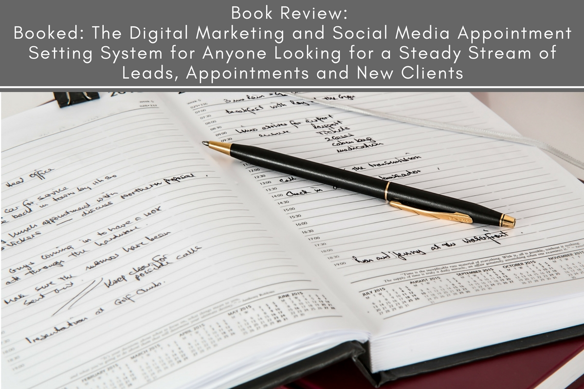 Booked: The Digital Marketing and Social Media Appointment Setting System for Anyone Looking for a Steady Stream of Leads, Appointments and New Clients