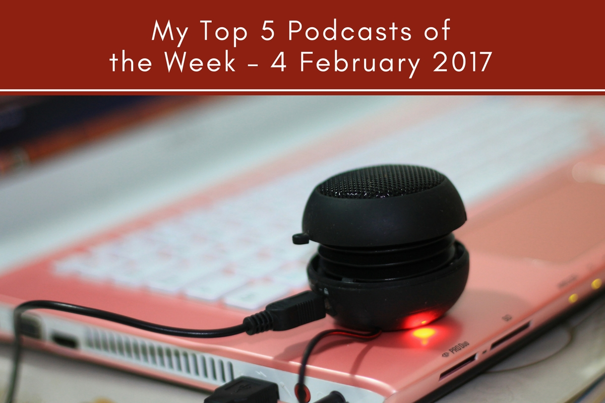 My Top 5 Podcasts of the Week – 4 February 2017