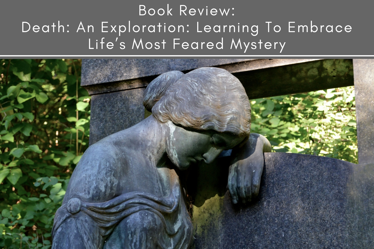 Book Review: Death: An Exploration: Learning To Embrace Life's Most Feared Mystery