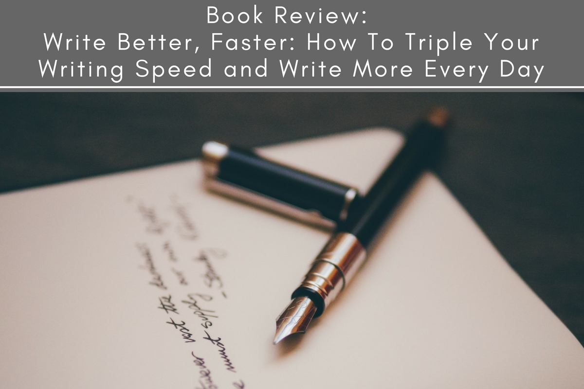 Book Review: Write Better, Faster: How To Triple Your Writing Speed and Write More Every Day