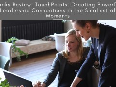 Books Review: TouchPoints: Creating Powerful Leadership Connections in the Smallest of Moments