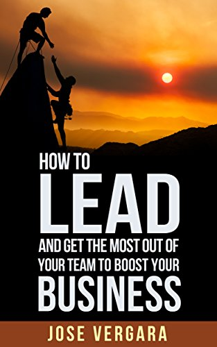 How to Lead and Get the Most Out of Your Team: To Boost Your Business