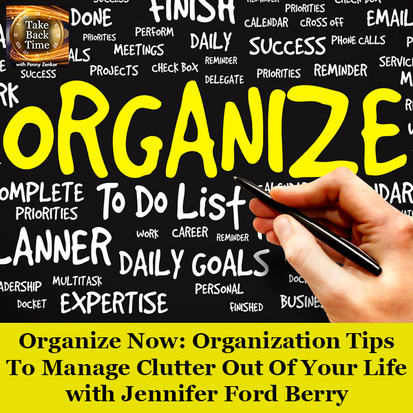 Organize Now: Organization Tips To Manage Clutter Out Of Your Life with Jennifer Ford Berry