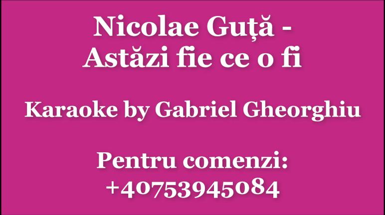 Nicolae Guta Astazi fie ce o fi