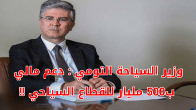 Photo of وزير السياحة التومي : دعم مالي ب 500 مليار للقطاع السياحي !!