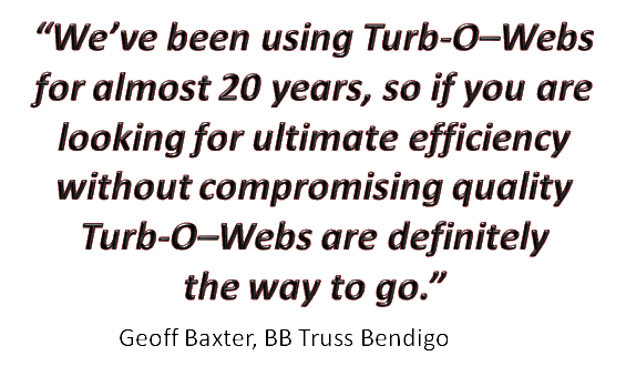 """""""We've been using Turb-O-Webs for almost 20 years, so if you are looking for ultimate efficiency without compromising quality Turb-O-Webs are definitely the way to go."""" Geoff Baxter BB Truss Bendigo."""