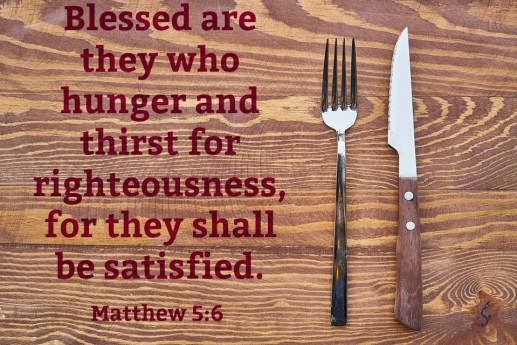 Matthew 5:6; Blessed; hunger for righteousness; thirst for righteousness; be satisfied; beatitudes; sermon on the mount