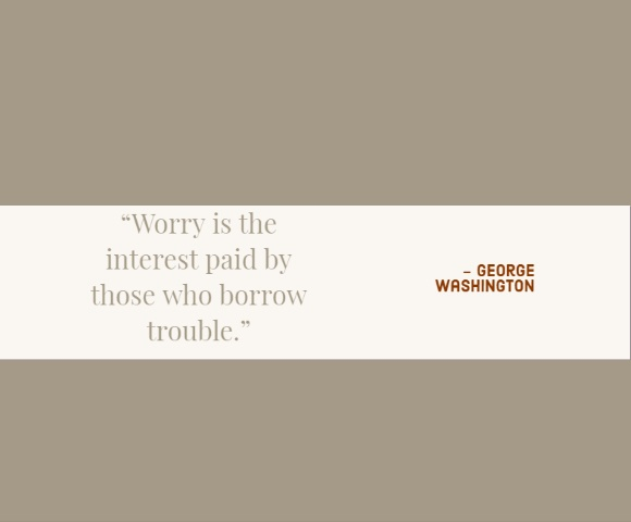 """Worry is the interest paid by those who borrow trouble."""