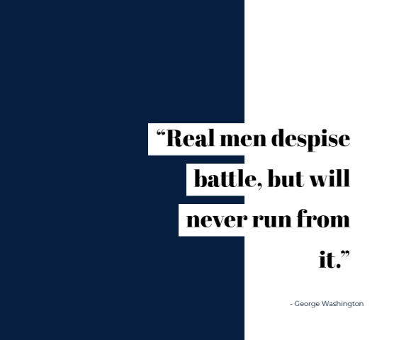 "Famous George Washington Quotes  ""Real men despise battle but will never run from it."""