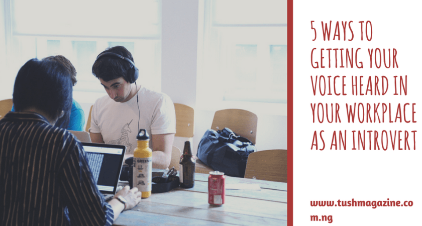 5 Sure-Fire Ways To Getting Your Voice Heard In Your Workplace As An Introvert.
