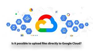 Is it possible to upload files directly to Google Cloud?