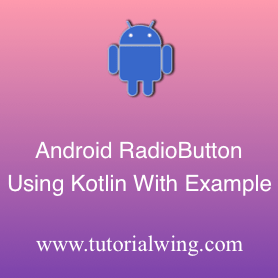 Android Radio Button Using Kotlin With Example - Tutorialwing