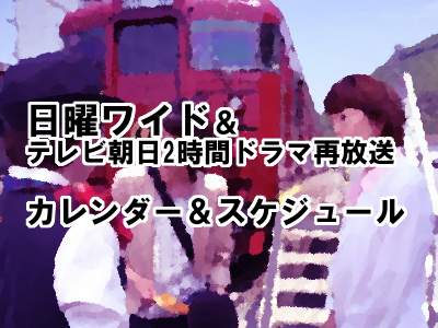 日曜プライム&テレビ朝日2時間ドラマ再放送のカレンダー&スケジュール 【2018年4月3月2月1月,2017年12月~8月】
