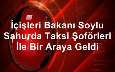 İçişleri Bakanı Soylu, Sahurda Taksi Şoförleri İle Beşiktaş , Ortaköy'de  Bir Araya Geldi