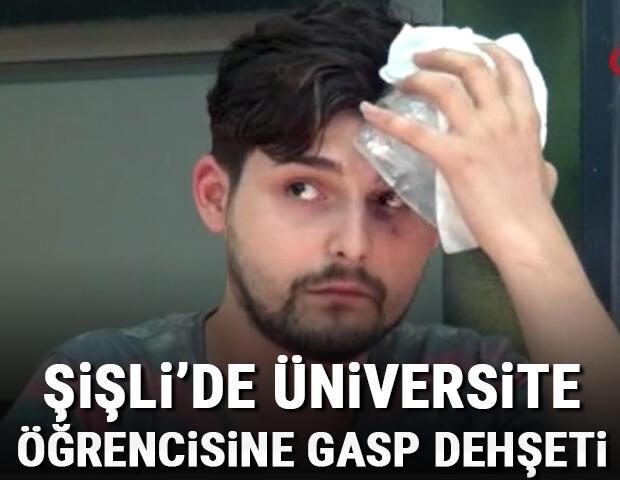 Şişli'de üniversite öğrencisine gasp dehşeti