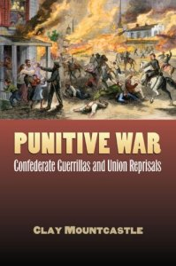 Punitive War; Confederate Guerrillas and Union Reprisals By Clay Mountcastle