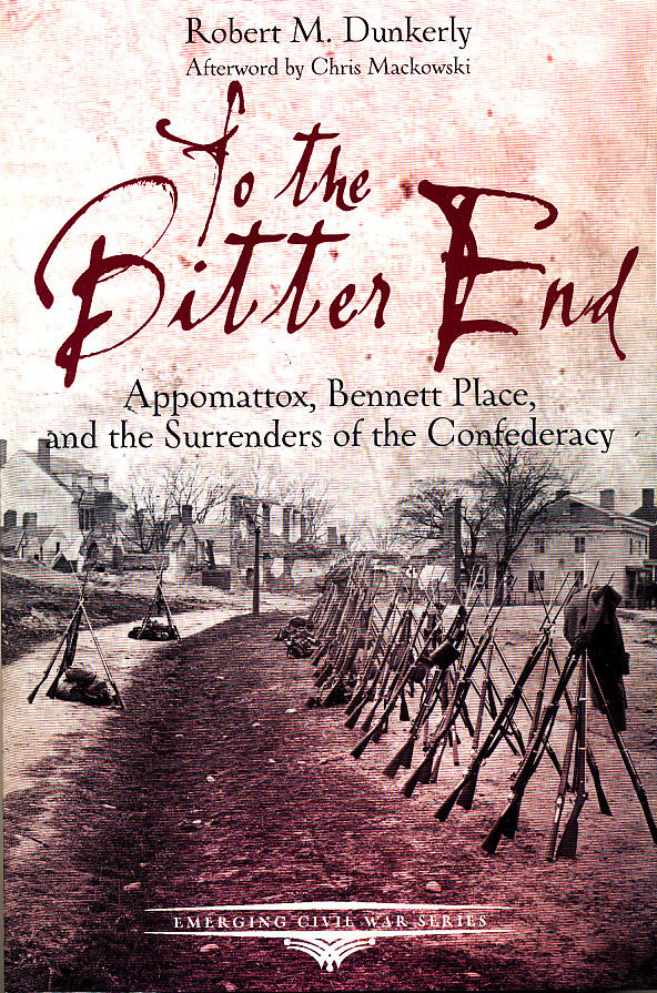 To the Bitter End: Appomattox, Bennett Place, and the Surrenders of the Confederacy