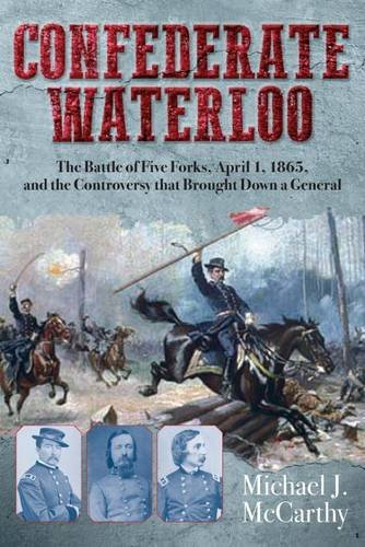 Confederate Waterloo: The Battle of Five Forks, April 1, 1865, and the Controversy That Brought Down a General